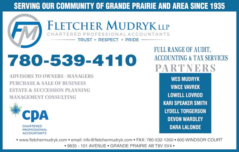 Fletcher Mudryk LLP (780-539-4110) - Display Ad - ? 9835 - 101 AVENUE ? GRANDE PRAIRIE AB T8V 5V4 ? SERVING OUR COMMUNITY OF GRANDE PRAIRIE AND AREA SINCE 1935 ADVISORS TO OWNERS - MANAGERS PURCHASE & SALE OF BUSINESS ESTATE & SUCCESSION PLANNING MANAGEMENT CONSULTING WES MUDRYK VINCE VAVREK LOWELL LOVROD KARI SPEAKER SMITH LYDELL TORGERSON DEVON WARDLEY PARTNERS DARA LALONDE