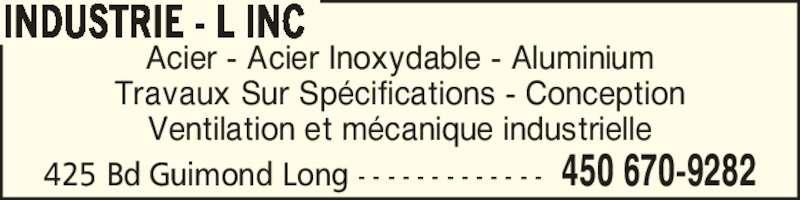 Industrie - L Inc (450-670-9282) - Annonce illustrée======= - 425 Bd Guimond Long - - - - - - - - - - - - - 450 670-9282 Ventilation et m?canique industrielle INDUSTRIE - L INC Acier - Acier Inoxydable - Aluminium Travaux Sur Sp?cifications - Conception