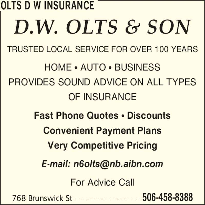 Olts D W Insurance (506-458-8388) - Display Ad - OLTS D W INSURANCE TRUSTED LOCAL SERVICE FOR OVER 100 YEARS HOME ? AUTO ? BUSINESS PROVIDES SOUND ADVICE ON ALL TYPES OF INSURANCE Fast Phone Quotes ? Discounts Convenient Payment Plans Very Competitive Pricing For Advice Call 768 Brunswick St - - - - - - - - - - - - - - - - - - 506-458-8388