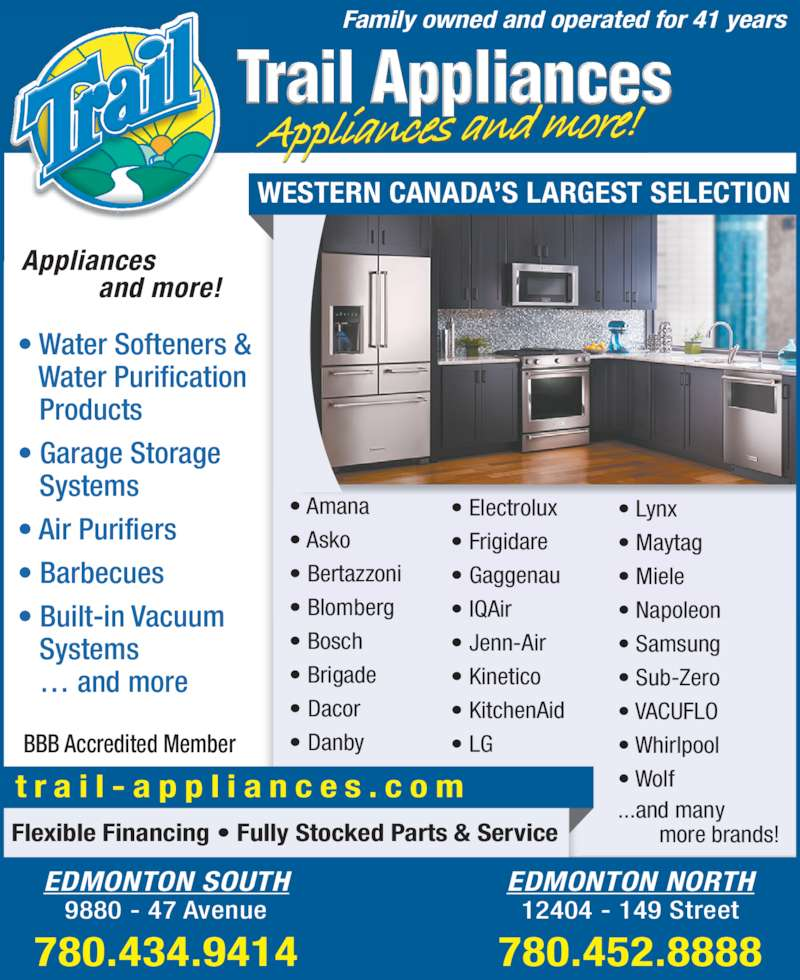 Trail Appliances (780-434-9414) - Display Ad - ? Wolf ...and many        more brands! Flexible Financing ? Fully Stocked Parts & Service t r a i l - a p p l i a n c e s . c o m Appliances           and more! ? Water Softeners &    Water Purification    Products ? Garage Storage    Systems ? Air Purifiers ? Barbecues ? Built-in Vacuum    Systems ? LG Family owned and operated for 41 years BBB Accredited Member WESTERN CANADA?S LARGEST SELECTION ? Lynx ? Maytag ? Miele ? Napoleon ? Samsung ? Sub-Zero ? VACUFLO ? Whirlpool EDMONTON NORTH 12404 - 149 Street 780.452.8888 ? Amana ? Asko ? Bertazzoni ? Blomberg ? Bosch ? Brigade ? Frigidare ? Gaggenau ? IQAir ? Dacor ? Danby ? Electrolux    ? and more EDMONTON SOUTH 9880 - 47 Avenue 780.434.9414 ? Jenn-Air ? Kinetico ? KitchenAid