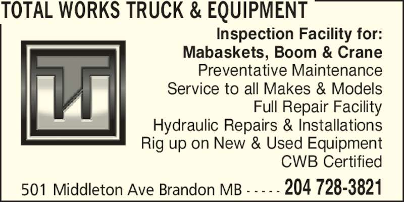 Total Welding Services (2047283821) - Display Ad - Inspection Facility for: Mabaskets, Boom & Crane CWB Certified 501 Middleton Ave Brandon MB - - - - - 204 728-3821 TOTAL WORKS TRUCK & EQUIPMENT Preventative Maintenance Service to all Makes & Models Full Repair Facility Hydraulic Repairs & Installations Rig up on New & Used Equipment