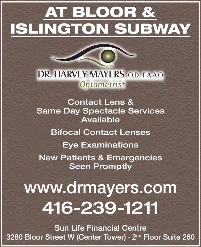 Dr Harvey Mayers (416-239-1211) - Display Ad - Bifocal Contact Lenses Eye Examinations New Patients & Emergencies Seen Promptly Available AT BLOOR & www.drmayers.com 416-239-1211 Sun Life Financial Centre 3280 Bloor Street W (Center Tower) ? 2nd Floor Suite 260 Contact Lens & Same Day Spectacle Services ISLINGTON SUBWAY