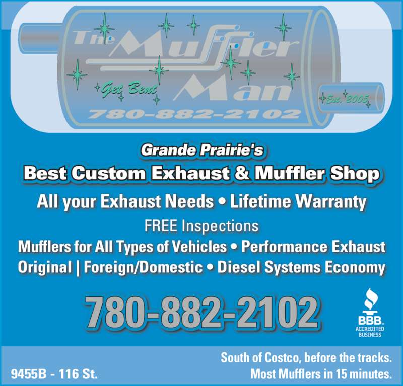 The Muffler Man (780-882-2102) - Display Ad - 9455B - 116 St. South of Costco, before the tracks. Most Mufflers in 15 minutes. FREE Inspections Mufflers for All Types of Vehicles ? Performance Exhaust Original | Foreign/Domestic ? Diesel Systems Economy All your Exhaust Needs ? Lifetime Warranty 780-882-2102 Grande Prairie's Best Custom Exhaust & Muffler Shop