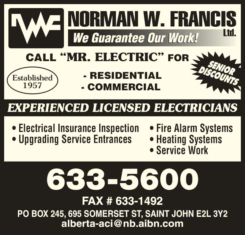 Norman W Francis Ltd (506-633-5600) - Display Ad - 633-5600 EXPERIENCED LICENSED ELECTRICIANS ? Electrical Insurance Inspection ? Upgrading Service Entrances ? Fire Alarm Systems ? Heating Systems ? Service Work - RESIDENTIAL - COMMERCIAL  CALL ?MR. ELECTRIC? FOR Established 1957 PO BOX 245, 695 SOMERSET ST, SAINT JOHN E2L 3Y2