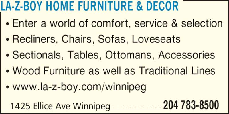 La-Z-Boy Furniture Galleries (204-783-8500) - Display Ad - ? Enter a world of comfort, service & selection ? Recliners, Chairs, Sofas, Loveseats ? Sectionals, Tables, Ottomans, Accessories ? Wood Furniture as well as Traditional Lines ? www.la-z-boy.com/winnipeg LA-Z-BOY HOME FURNITURE & DECOR 1425 Ellice Ave Winnipeg - - - - - - - - - - - - 204 783-8500
