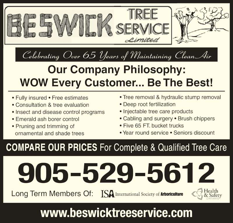 Beswick Tree Service Ltd (905-529-5612) - Display Ad - ? Fully insured ? Free estimates ? Consultation & tree evaluation ? Insect and disease control programs ? Emerald ash borer control ? Pruning and trimming of   ornamental and shade trees Celebrating Over 65 Years of Maintaining Clean Air Long Term Members Of: COMPARE OUR PRICES For Complete & Qualified Tree Care Our Company Philosophy: WOW Every Customer... Be The Best! 905-529-5612 www.beswicktreeservice.com ? Tree removal & hydraulic stump removal ? Deep root fertilization ? Injectable tree care products ? Cabling and surgery ? Brush chippers ? Five 65 FT. bucket trucks ? Year round service ? Seniors discount