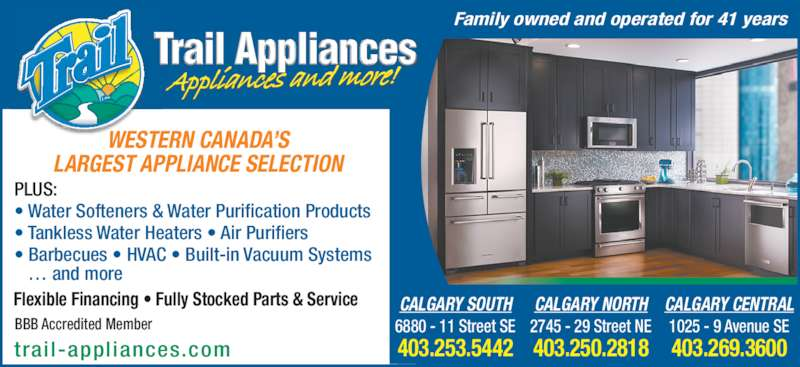 Trail Appliances (403-253-5442) - Display Ad - 403.250.2818 CALGARY CENTRAL 1025 - 9 Avenue SE 403.269.3600 Family owned and operated for 41 years CALGARY SOUTH 6880 - 11 Street SE 403.253.5442 CALGARY NORTH 2745 - 29 Street NE BBB Accredited Member PLUS: ? Water Softeners & Water Purification Products ? Tankless Water Heaters ? Air Purifiers ? Barbecues ? HVAC ? Built-in Vacuum Systems    ? and more WESTERN CANADA?S LARGEST APPLIANCE SELECTION Flexible Financing ? Fully Stocked Parts & Service trail-appliances.com