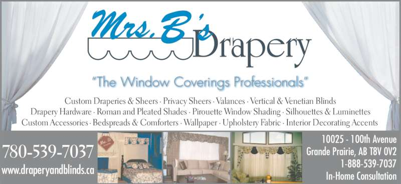 Mrs B's Drapery (780-539-7037) - Display Ad - ?The Window Coverings Professionals? 10025 - 100th Avenue Grande Prairie, AB T8V 0V2 1-888-539-7037 In-Home Consultation 780-539-7037 www.draperyandblinds.ca Custom Draperies & Sheers ? Privacy Sheers ? Valances ? Vertical & Venetian Blinds Drapery Hardware ? Roman and Pleated Shades ? Pirouette Window Shading ? Silhouettes & Luminettes  Custom Accessories ? Bedspreads & Comforters ? Wallpaper ? Upholstery Fabric ? Interior Decorating Accents