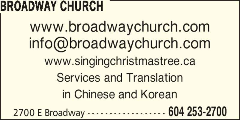Broadway Church (6042532700) - Display Ad - Services and Translation in Chinese and Korean 2700 E Broadway - - - - - - - - - - - - - - - - - - 604 253-2700 BROADWAY CHURCH www.broadwaychurch.com www.singingchristmastree.ca