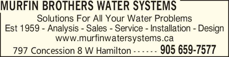 Murfin Brothers Water Systems (905-659-7577) - Display Ad - 797 Concession 8 W Hamilton - - - - - - 905 659-7577 Solutions For All Your Water Problems Est 1959 - Analysis - Sales - Service - Installation - Design www.murfinwatersystems.ca MURFIN BROTHERS WATER SYSTEMS