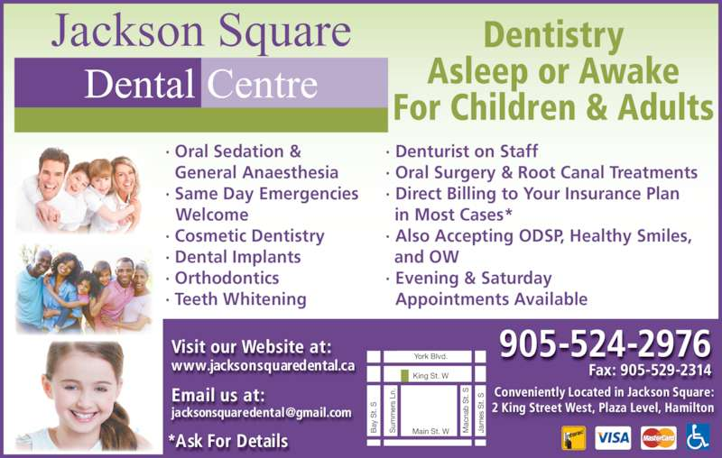 Jackson Square Dental Centre (9055242976) - Display Ad - ? Same Day Emergencies na b  t.  Visit our Website at: www.jacksonsquaredental.ca Email us at: *Ask For Details  Dentistry Asleep or Awake For Children & Adults ? Denturist on Staff ? Oral Surgery & Root Canal Treatments ? Direct Billing to Your Insurance Plan in Most Cases* ? Also Accepting ODSP, Healthy Smiles, and OW ? Evening & Saturday Appointments Available ? Oral Sedation &   General Anaesthesia Welcome ? Cosmetic Dentistry ? Dental Implants ? Orthodontics ? Teeth Whitening Jackson Square Dental Centre 905-524-2976 Fax: 905-529-2314 Conveniently Located in Jackson Square: 2 King Street West, Plaza Level, Hamilton King St. W Main St. W J am es  S t.  ay  S t.  York Blvd. um er s  Ln ac