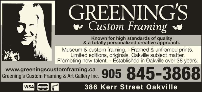 Greening's Custom Framing & Art Gallery Inc (9058453868) - Display Ad - Known for high standards of quality & a totally personalized creative approach. Museum & custom framing. - Framed & unframed prints. Limited editions, originals, Oakville subject matter. Promoting new talent. - Established in Oakville over 38 years. 386 Kerr Street Oakvil le 905 845-3868www.greeningscustomframing.caGreening?s Custom Framing & Art Gallery Inc.