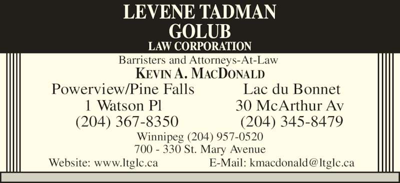Levene Tadman Golub Law Corporation (2049570520) - Display Ad - Powerview/Pine Falls 1 Watson Pl (204) 367-8350 30 McArthur Av  Winnipeg (204) 957-0520 700 - 330 St. Mary Avenue LEVENE TADMAN Lac du Bonnet GOLUB LAW CORPORATION KEVIN A. MACDONALD (204) 345-8479 Barristers and Attorneys-At-Law