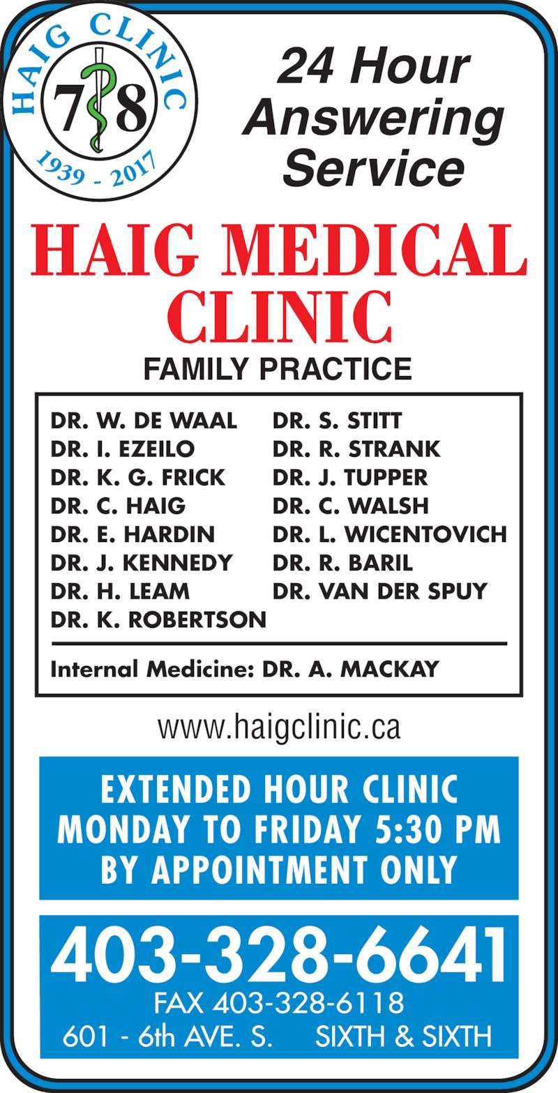 Chinook Primary Care Network (403-328-6641) - Display Ad - EXTENDED HOUR CLINIC MONDAY TO FRIDAY 5:30 PM BY APPOINTMENT ONLY www.haigclinic.ca 403-328-6641 FAX 403-328-6118 601 - 6th AVE. S.     SIXTH & SIXTH 24 Hour Answering Service DR. W. DE WAAL DR. I. EZEILO DR. K. G. FRICK DR. C. HAIG DR. E. HARDIN DR. J. KENNEDY DR. H. LEAM DR. K. ROBERTSON Internal Medicine: DR. A. MACKAY DR. S. STITT DR. R. STRANK DR. J. TUPPER DR. C. WALSH DR. L. WICENTOVICH DR. R. BARIL DR. VAN DER SPUY 7 8 1939 -  201 IG  CLIN I C