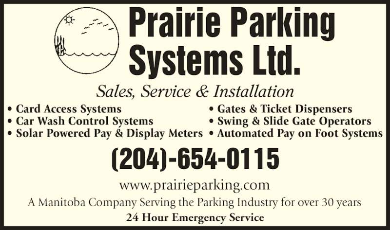 Prairie Parking Systems Ltd (204-654-0115) - Display Ad - Prairie Parking Systems Ltd. (204)-654-0115 www.prairieparking.com A Manitoba Company Serving the Parking Industry for over 30 years 24 Hour Emergency Service ? Card Access Systems ? Car Wash Control Systems ? Solar Powered Pay & Display Meters ? Gates & Ticket Dispensers ? Swing & Slide Gate Operators ? Automated Pay on Foot Systems