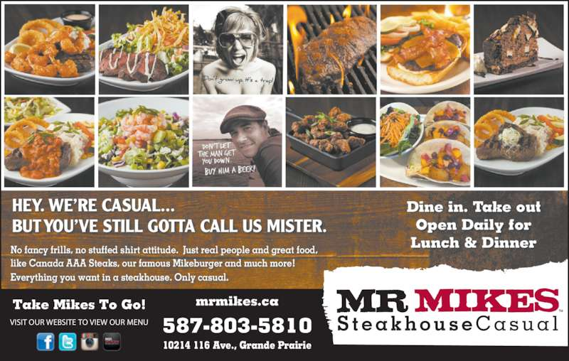 Mr Mikes Steakhouse & Bar (7805389378) - Display Ad - HEY. WE?RE CASUAL... BUT YOU?VE STILL GOTTA CALL US MISTER. Take Mikes To Go! VISIT OUR WEBSITE TO VIEW OUR MENU mrmikes.ca 587-803-5810 10214 116 Ave., Grande Prairie No fancy frills, no stuffed shirt attitude.  Just real people and great food,  like Canada AAA Steaks, our famous Mikeburger and much more!  Everything you want in a steakhouse. Only casual. Dine in. Take out Open Daily for Lunch & Dinner