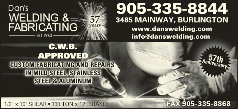 "Dan's Welding & Fabricating (905-335-8844) - Display Ad - C.W.B. APPROVED CUSTOM FABRICATING AND REPAIRS  IN MILD STEEL, STAINLESS STEEL & ALUMINUM 905-335-8844 3485 MAINWAY, BURLINGTON 1/2"" x 10' SHEAR ? 300 TON x 12' BRAKE 57thAnniversary FAX 905-335-8868 www.danswelding.com"