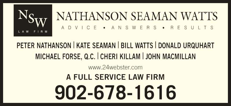 Nathanson Seaman Watts (9026781616) - Display Ad - 902-678-1616 A FULL SERVICE LAW FIRM www.24webster.com PETER NATHANSON | KATE SEAMAN | BILL WATTS | DONALD URQUHART MICHAEL FORSE, Q.C. | CHERI KILLAM | JOHN MACMILLAN