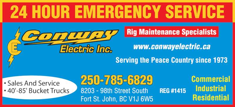 Conway Electric Inc (250-785-6829) - Display Ad - Residential ? Sales And Service ? 40'-85' Bucket Trucks Serving the Peace Country since 1973 Rig Maintenance Specialists 250-785-6829 8203 - 98th Street South Fort St. John, BC V1J 6W5 REG #1415 www.conwayelectric.ca 24 HOUR EMERGENCY SERVICE Commercial Industrial