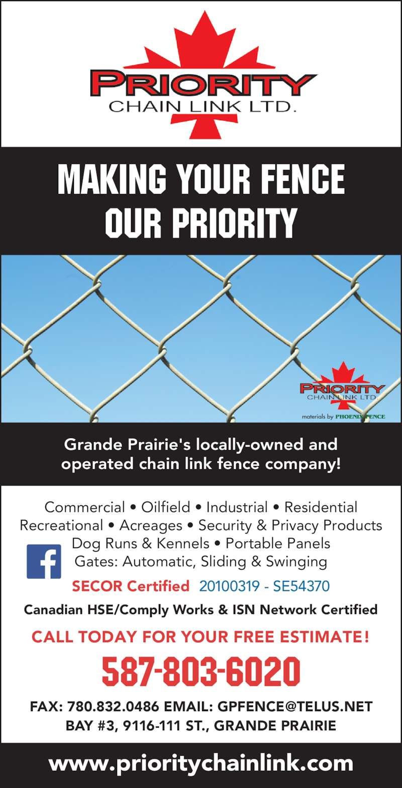 Priority Chain Link Ltd (780-832-0000) - Display Ad - CALL TODAY FOR YOUR FREE ESTIMATE! 587-803-6020 Canadian HSE/Comply Works & ISN Network Certified www.prioritychainlink.com Making your FENCE our Priority Grande Prairie's locally-owned and operated chain link fence company! SECOR Certified 20100319 - SE54370 Commercial ? Oilfield ? Industrial ? Residential Recreational ? Acreages ? Security & Privacy Products Dog Runs & Kennels ? Portable Panels Gates: Automatic, Sliding & Swinging BAY #3, 9116-111 ST., GRANDE PRAIRIE