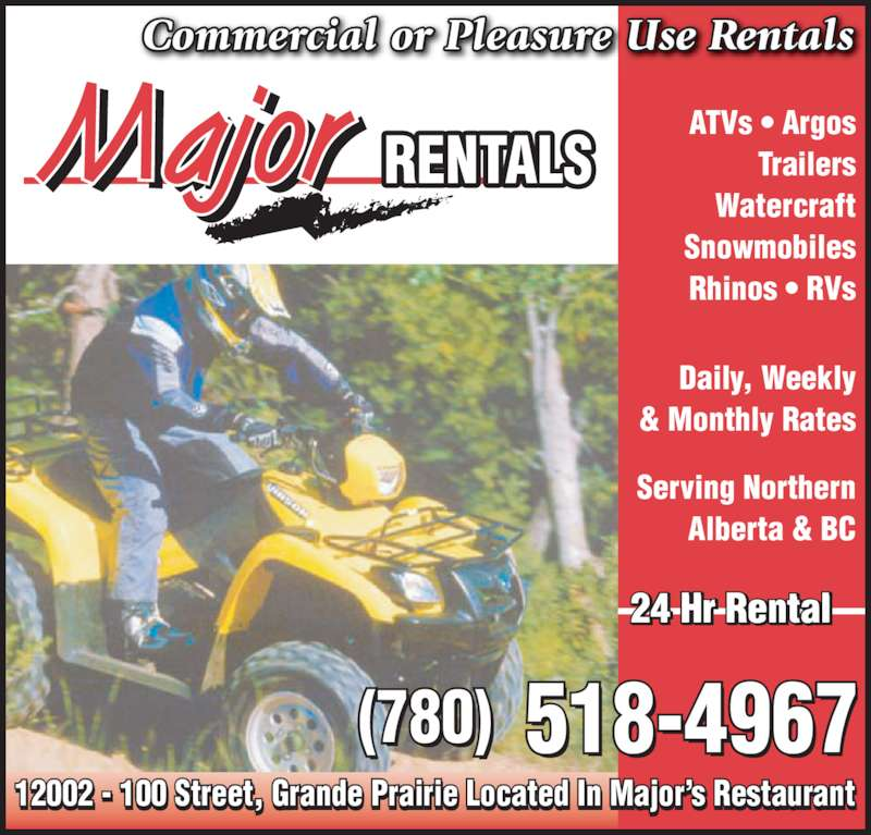 Major Rentals (780-518-4967) - Display Ad - Daily, Weekly & Monthly Rates Serving Northern Alberta & BC 12002 - 100 Street, Grande Prairie Located In Major?s Restaurant     i i   I  j ?   (780)  518-4967 24 Hr Rental Commercial or Pleasure Use Rentals RENTALS ATVs ? Argos Trailers Watercraft Snowmobiles Rhinos ? RVs