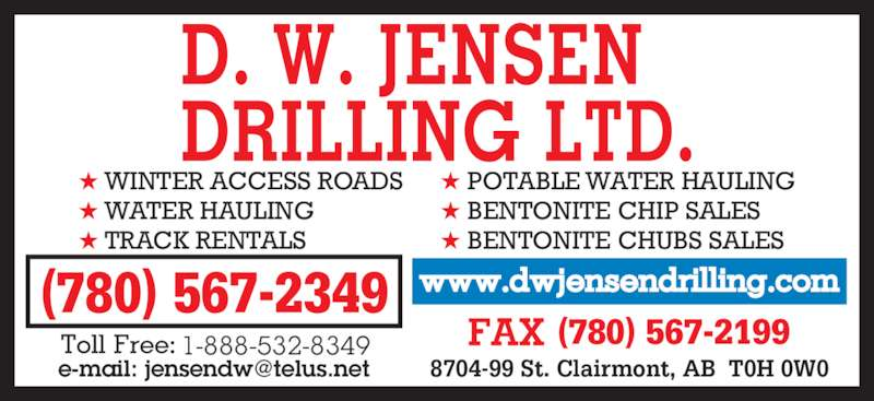 D W Jensen Drilling Ltd (780-567-2349) - Display Ad - (780) 567-2199 (780) 567-2349 ? POTABLE WATER HAULING ? BENTONITE CHIP SALES ? BENTONITE CHUBS SALES ? WINTER ACCESS ROADS ? WATER HAULING ? TRACK RENTALS 1-888-532-8349