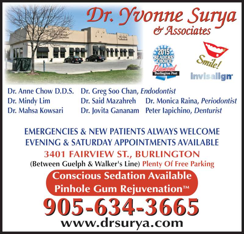 Dr Yvonne Surya (9056343665) - Display Ad - EVENING & SATURDAY APPOINTMENTS AVAILABLE 905-634-3665 www.drsurya.com 3401 FAIRVIEW ST., BURLINGTON (Between Guelph & Walker's Line) Plenty Of Free Parking Diamond 2015 Dr. Anne Chow D.D.S. Dr. Mindy Lim Dr. Mahsa Kowsari Dr. Greg Soo Chan, Endodontist Dr. Said Mazahreh Dr. Jovita Gananam Dr. Monica Raina, Periodontist Peter Iapichino, Denturist EMERGENCIES & NEW PATIENTS ALWAYS WELCOME Conscious Sedation Available Pinhole Gum Rejuvenation?