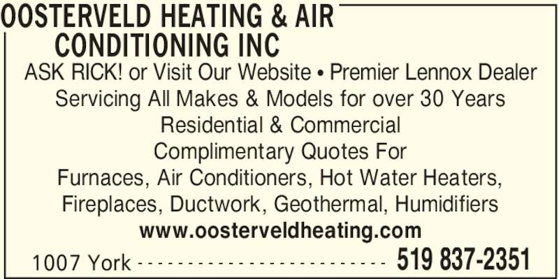Oosterveld Heating & Air Conditioning Inc. (519-837-2351) - Display Ad - OOSTERVELD HEATING & AIR  CONDITIONING INC  1007 York 519 837-2351- - - - - - - - - - - - - - - - - - - - - - - - - ASK RICK! or Visit Our Website ? Premier Lennox Dealer Servicing All Makes & Models for over 30 Years Residential & Commercial Complimentary Quotes For Furnaces, Air Conditioners, Hot Water Heaters, Fireplaces, Ductwork, Geothermal, Humidifiers www.oosterveldheating.com