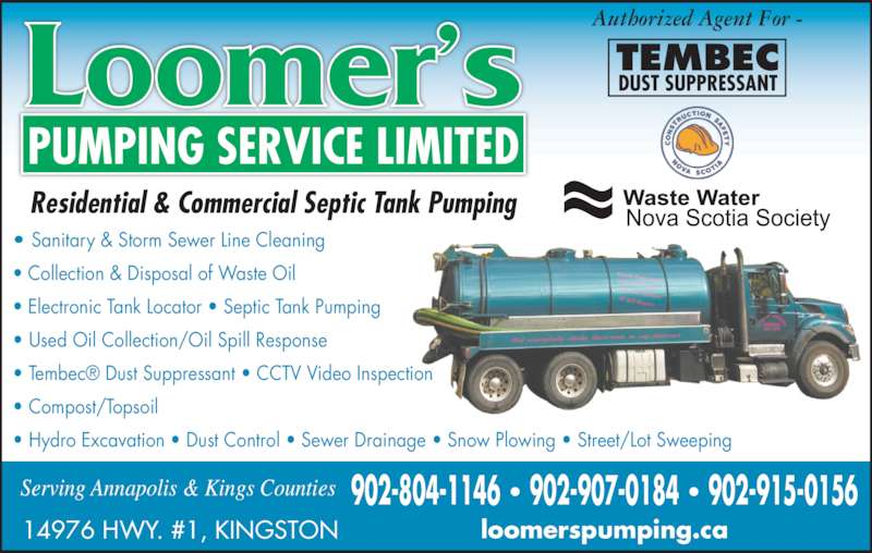 Loomer's Pumping Service Limited (902-765-2774) - Display Ad - Residential & Commercial Septic Tank Pumping Serving Annapolis & Kings Counties 14976 HWY. #1, KINGSTON loomerspumping.ca 902-804-1146 ? 902-907-0184 ? 902-915-0156 ? Sanitary & Storm Sewer Line Cleaning  ? Collection & Disposal of Waste Oil ? Electronic Tank Locator ? Septic Tank Pumping ? Used Oil Collection/Oil Spill Response ? Tembec? Dust Suppressant ? CCTV Video Inspection ? Compost/Topsoil ? Hydro Excavation ? Dust Control ? Sewer Drainage ? Snow Plowing ? Street/Parking Lot Sweeping Authorized Agent For -