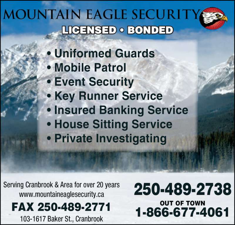 Mountain Eagle Security 2005 Ltd (250-489-2738) - Display Ad - FAX 250-489-2771 MOUNTAIN EAGLE SECURITY   250-489-2738 OUT OF TOWN Serving Cranbrook & Area for over 20 years www.mountaineaglesecurity.ca 1-866-677-4061 LICENSED ? BONDED 103-1617 Baker St., Cranbrook