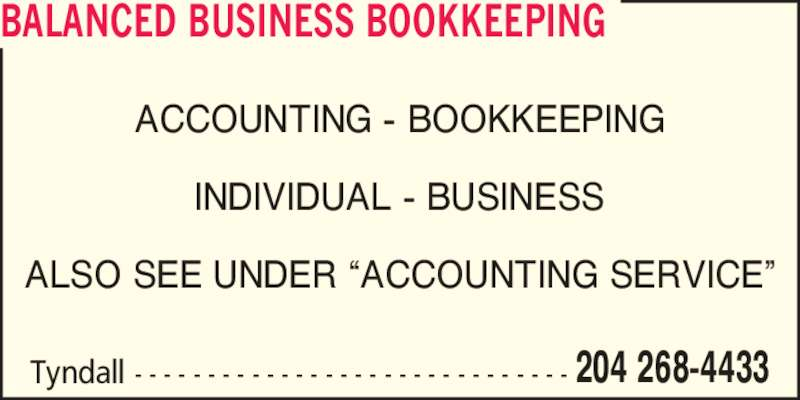 Balanced Business Bookkeeping (204-268-4433) - Display Ad - INDIVIDUAL - BUSINESS ALSO SEE UNDER ?ACCOUNTING SERVICE? BALANCED BUSINESS BOOKKEEPING Tyndall - - - - - - - - - - - - - - - - - - - - - - - - - - - - - - 204 268-4433 ACCOUNTING - BOOKKEEPING