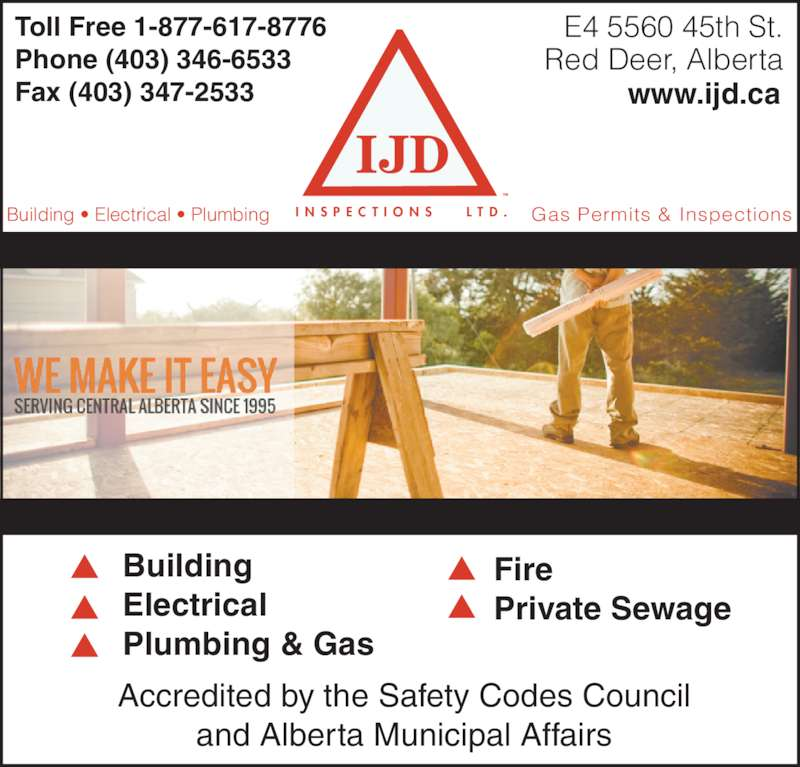 I J D Inspections Ltd (403-346-6533) - Display Ad - Red Deer, Alberta Building Electrical Plumbing & Gas Fire Private Sewage Accredited by the Safety Codes Council  and Alberta Municipal Affairs Toll Free 1-877-617-8776 Phone (403) 346-6533 Fax (403) 347-2533 www.ijd.ca Building ? Electrical ? Plumbing Gas Permits & InspectionsI N S P E C T I O N S    L T D . TM E4 5560 45th St.  Red Deer, Alberta Building Electrical Plumbing & Gas Fire Private Sewage Accredited by the Safety Codes Council  and Alberta Municipal Affairs Toll Free 1-877-617-8776 Phone (403) 346-6533 E4 5560 45th St.  Fax (403) 347-2533 www.ijd.ca Building ? Electrical ? Plumbing Gas Permits & InspectionsI N S P E C T I O N S    L T D . TM