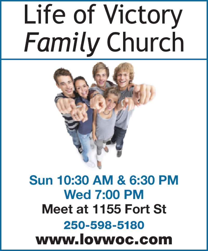 Life Of Victory Family Church (250-598-5180) - Display Ad - Sun 10:30 AM & 6:30 PM Wed 7:00 PM 250-598-5180 www.lovwoc.com Meet at 1155 Fort St
