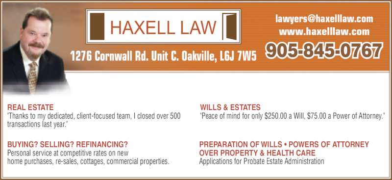 """Haxell Law (9058450767) - Display Ad - www.haxelllaw.com 1276 Cornwall Rd. Unit C. Oakville, L6J 7W5 WILLS & ESTATES """"Peace of mind for only $250.00 a Will, $75.00 a Power of Attorney."""" REAL ESTATE """"Thanks to my dedicated, client-focused team, I closed over 500  transactions last year."""" PREPARATION OF WILLS ? POWERS OF ATTORNEY Applications for Probate Estate Administration BUYING? SELLING? REFINANCING? Personal service at competitive rates on new  home purchases, re-sales, cottages, commercial properties.  905-845-0767 OVER PROPERTY & HEALTH CARE"""