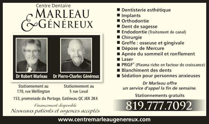 Centre Dentaire Marleau & Généreux (8197777092) - Annonce illustrée======= - MARLEAU G?N?REUX Centre Dentaire Financement disponible 153, promenade du Portage, Gatineau QC J8X 2K4 Dentisterie esth?tique Implants Orthodontie Dent de sagesse Endodontie (Traitement de canal) Chirurgie Greffe : osseuse et gingivale D?pose de Mercure Apn?e du sommeil et ronflement Laser PRGF? (Plasma riche en facteur de croissance) Blanchiment des dents S?dation pour personnes anxieuses Nouveaux patients et urgences accept?s www.centremarleaugenereux.com 819.777.7092 Dr Marleau offre un service d?appel la fin de semaine. Stationnements gratuits Stationnement au 5 rue Laval Stationnement au 170, rue Wellington