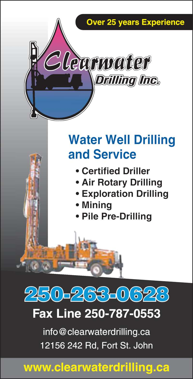 Clear Water Drilling Inc (250-785-6818) - Display Ad - Over 25 years Experience Fax Line 250-787-0553 12156 242 Rd, Fort St. John 250-263-0628 www.clearwaterdrilling.ca ? Certified Driller ? Exploration Drilling ? Mining ? Pile Pre-Drilling Water Well Drilling and Service ? Air Rotary Drilling