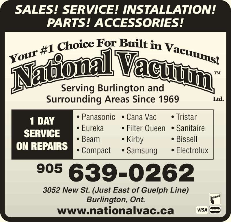 National Vacuum (905-639-0262) - Display Ad - SALES! SERVICE! INSTALLATION! PARTS! ACCESSORIES! Serving Burlington and 905 639-0262 3052 New St. (Just East of Guelph Line) Burlington, Ont. www.nationalvac.ca ? Panasonic ? Eureka ? Beam ? Compact ? Cana Vac ? Filter Queen ? Kirby  ? Samsung ? Tristar ? Sanitaire ? Bissell ? Electrolux Surrounding Areas Since 1969 1 DAY SERVICE ON REPAIRS