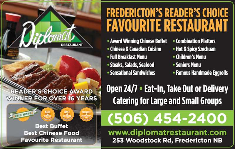 """Diplomat Restaurant (5064542400) - Display Ad - Catering For Large and Small GroupsOpen 24 Hours • 7 Days a Week  Eat-In, Take Out or Delivery www.diplomatrestaurant.com 300-2099 Fax: 459-4538   253 Woodstock Rd See Menu Guide Section For Full Menu & Pricing see For a Great Dining Experience FREDERICTON'S FAVOURITE AWARD WINNING RESTAURANT Gold For Favourite Buffet Gold For Favourite Chinese Food Gold For Favourite RestaurantFeaturing our Famous Chinese & Canadian Buffet """"A NAME YOU CAN COUNT ON"""" • Chinese & Canadian Cuisine • Full Breakfast menu • Steaks, Salads, Seafood • Sensational Sandwiches • Combination Platters • Hot & Spicy Szechuan • Children's Menu • Seniors Menu"""