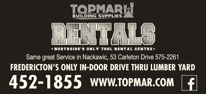 Topmar Building Supplies Ltd (506-452-1855) - Display Ad - FREDERICTON?S ONLY IN-DOOR DRIVE THRU LUMBER YARD 452-1855 WWW.TOPMAR.COM Same great Service in Nackawic, 53 Carleton Drive 575-2261