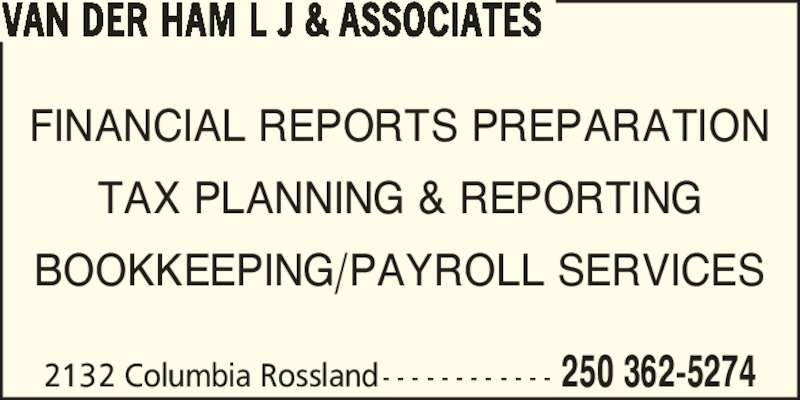 van der Ham L J & Associates (250-362-5274) - Display Ad - TAX PLANNING & REPORTING BOOKKEEPING/PAYROLL SERVICES 2132 Columbia Rossland - - - - - - - - - - - - 250 362-5274 VAN DER HAM L J & ASSOCIATES FINANCIAL REPORTS PREPARATION