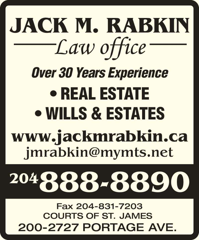 Jack M Rabkin Law Office (2048888890) - Display Ad - www.jackmrabkin.ca Over 30 Years Experience   ? REAL ESTATE ? WILLS & ESTATES  Fax 204-831-7203 COURTS OF ST. JAMES 200-2727 PORTAGE AVE. 204888-8890  JACK M. RABKIN