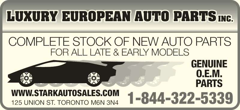 Luxury European Auto Parts Inc (416-654-7222) - Display Ad - WWW.STARKAUTOSALES.COM 125 UNION ST. TORONTO M6N 3N4 COMPLETE STOCK OF NEW AUTO PARTS FOR ALL LATE & EARLY MODELS GENUINE O.E.M. PARTS 1-844-322-5339