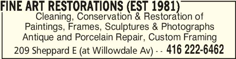 Fine Art Restorations (416-222-6462) - Display Ad - 209 Sheppard E (at Willowdale Av) - - 416 222-6462 FINE ART RESTORATIONS (EST 1981) Cleaning, Conservation & Restoration of Paintings, Frames, Sculptures & Photographs Antique and Porcelain Repair, Custom Framing