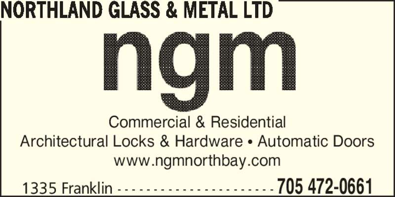 Northland Glass & Metal Ltd (705-472-0661) - Display Ad - Commercial & Residential Architectural Locks & Hardware ? Automatic Doors www.ngmnorthbay.com 1335 Franklin - - - - - - - - - - - - - - - - - - - - - - 705 472-0661 NORTHLAND GLASS & METAL LTD