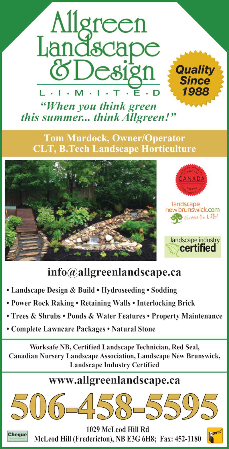 Allgreen Landscape & Design Ltd (506-458-5595) - Display Ad - Worksafe NB, Certified Landscape Technician, Red Seal, Canadian Nursery Landscape Association, Landscape New Brunswick, Landscape Industry Certified 506-458-5595 1029 McLeod Hill Rd McLeod Hill (Fredericton), NB E3G 6H8;  Fax: 452-1180 ? Landscape Design & Build ? Hydroseeding ? Sodding ? Power Rock Raking ? Retaining Walls ? Interlocking Brick ? Trees & Shrubs ? Ponds & Water Features ? Property Maintenance ? Complete Lawncare Packages ? Natural Stone Tom Murdock, Owner/Operator CLT, B.Tech Landscape Horticulture www.allgreenlandscape.ca ?When you think green this summer... think Allgreen!? Quality Since 1988
