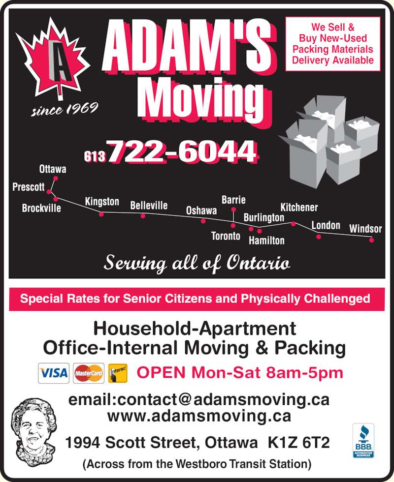 A Adam's Moving (613-722-6044) - Display Ad - Prescott 1994 Scott Street, Ottawa  K1Z 6T2 www.adamsmoving.ca (Across from the Westboro Transit Station) Special Rates for Senior Citizens and Physically Challenged  since 1969 Brockville Kingston Belleville Oshawa Barrie Toronto Hamilton Burlington Kitchener London Windsor We Sell & Ottawa Buy New-Used Packing Materials Delivery Available 613 OPEN Mon-Sat 8am-5pm Household-Apartment Office-Internal Moving & Packing