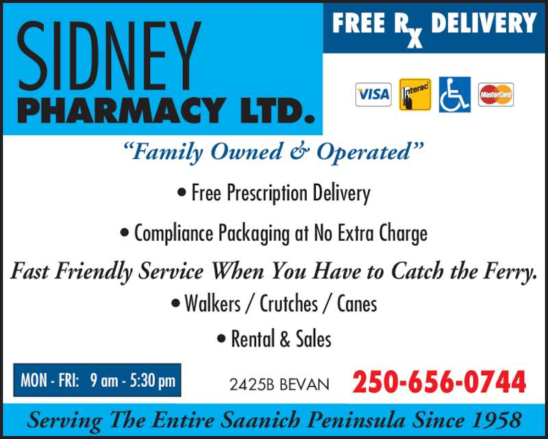 Sidney Pharmacy Ltd (250-656-0744) - Display Ad - Fast Friendly Service When You Have to Catch the Ferry. ? Walkers / Crutches / Canes ? Rental & Sales 250-656-07442425B BEVAN ?Family Owned & Operated?  ? Free Prescription Delivery ? Compliance Packaging at No Extra Charge MON - FRI:   9 am - 5:30 pm Serving The Entire Saanich Peninsula Since 1958