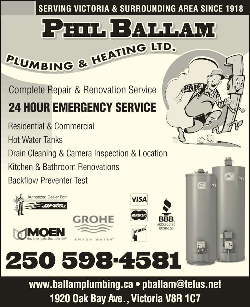 Ballam Phil Plumbing & Heating Co Ltd (250-598-4581) - Display Ad - SERVING VICTORIA & SURROUNDING AREA SINCE 1918 Complete Repair & Renovation Service 24 HOUR EMERGENCY SERVICE 250 598-4581 Residential & Commercial Hot Water Tanks Drain Cleaning & Camera Inspection & Location Kitchen & Bathroom Renovations Backflow Preventer Test PLUMBING & H EAT ING LTD. I    I  . 1920 Oak Bay Ave., Victoria V8R 1C7
