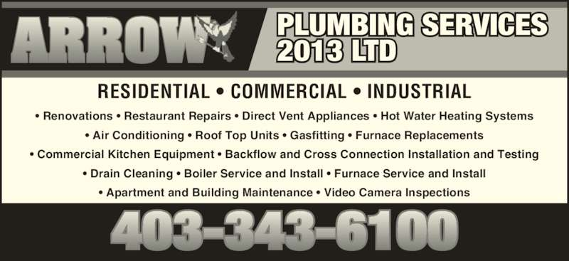 Arrow Plumbing Services (2013) Ltd (403-343-6100) - Display Ad - ? Drain Cleaning ? Boiler Service and Install ? Furnace Service and Install ? Apartment and Building Maintenance ? Video Camera Inspections RESIDENTIAL ? COMMERCIAL ? INDUSTRIAL PLUMBING SERVICES 2013 LTD ? Renovations ? Restaurant Repairs ? Direct Vent Appliances ? Hot Water Heating Systems ? Air Conditioning ? Roof Top Units ? Gasfitting ? Furnace Replacements ? Commercial Kitchen Equipment ? Backflow and Cross Connection Installation and Testing
