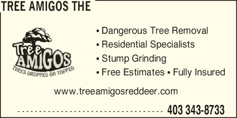 The Tree Amigos (403-343-8733) - Display Ad - TREE AMIGOS THE ? Dangerous Tree Removal ? Residential Specialists ? Free Estimates ? Fully Insured www.treeamigosreddeer.com 403 343-8733- - - - - - - - - - - - - - - - - - - - - - - - - - - - - - - - - - ? Stump Grinding